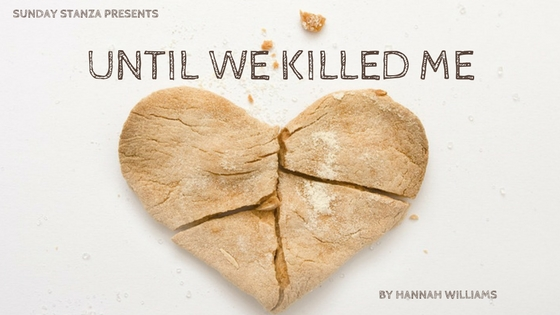Sunday Stanza: Poem Five- Until We Killed Me By Hannah Williams