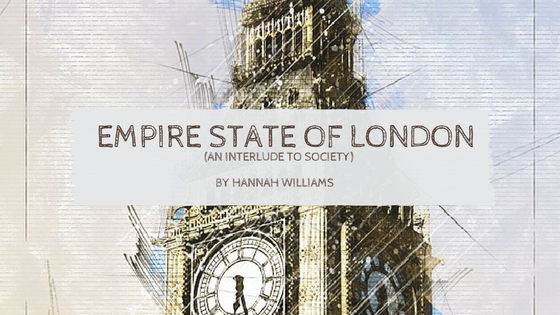 Sunday Stanza: Poem Seven- Empire State Of London (An Interlude To Society) By Hannah Williams
