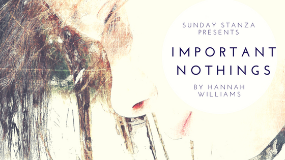 Sunday Stanza: Poem Twelve- Important Nothings By Hannah Williams