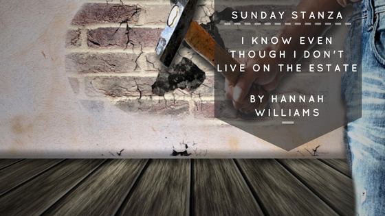 Sunday Stanza: Poem Fifteen- I Know Even Though I Don't Live On The Estate By Hannah Williams