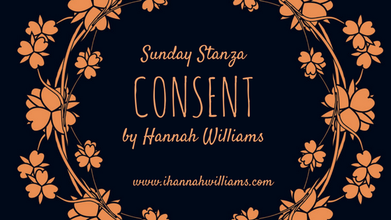 Sunday Stanza: Poem Twenty Seven: Consent by Hannah Williams