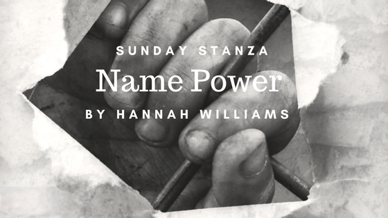 Sunday Stanza: Poem Twenty Six- Name Power By Hannah Williams