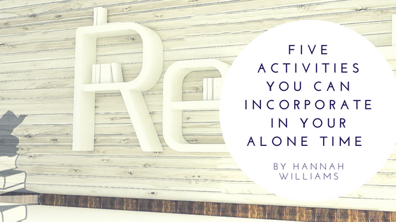 Five Activities You Can Incorporate In Your Alone Time