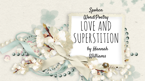 Spoken Word Poetry #4: Love And Superstition by Hannah Williams