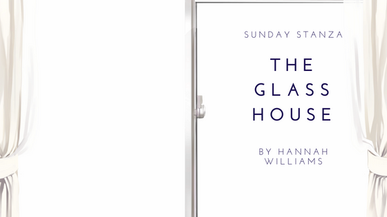 Sunday Stanza: Poem Thirty Two- The Glass House By Hannah Williams
