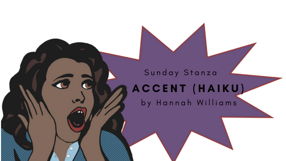 Sunday Stanza: Poem Thirty Eight- Accent (Haiku) By Hannah Williams