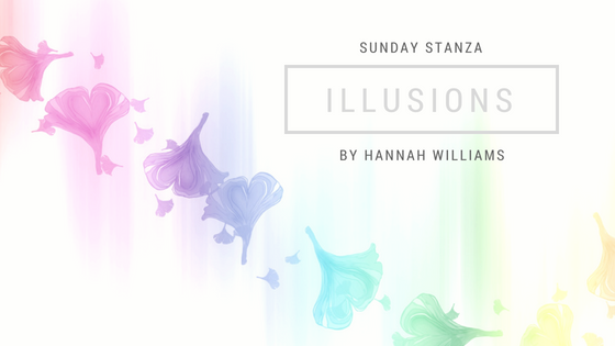 Sunday Stanza: Poem Thirty Six- Illusions  By Hannah Williams