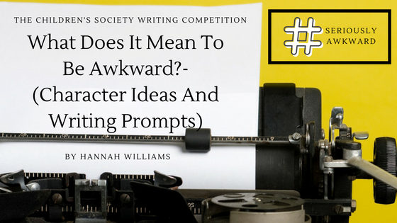 The Children's Society Writing Competition- What Does It Mean To Be Awkward?- (Character Ideas And Writing Prompts)