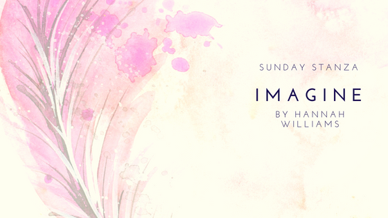 Sunday Stanza: Poem Forty Three: Imagine By Hannah Williams