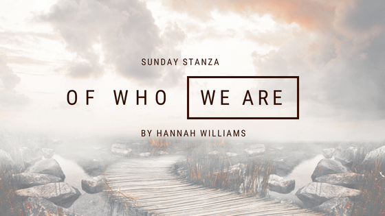 Sunday Stanza: Poem Forty Four: Of Who We Are By Hannah Williams