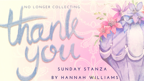 Sunday Stanza: Poem Forty Five: No Longer Collecting Thank You By Hannah Williams