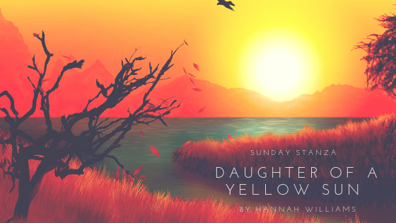 Sunday Stanza: Poem Fifty- Daughter Of A Yellow Sun By Hannah Williams