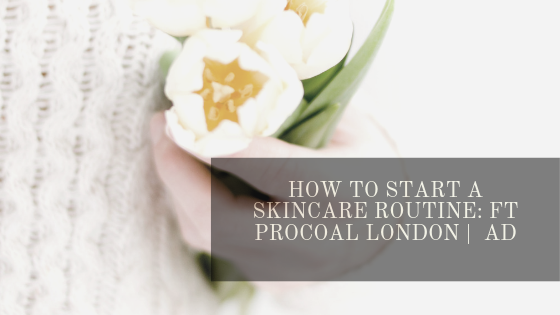 How to Start a Skincare Routine: ft Procoal London | AD