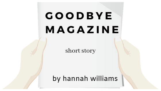 Prose/Short Story: Goodbye Magazine By Hannah Williams